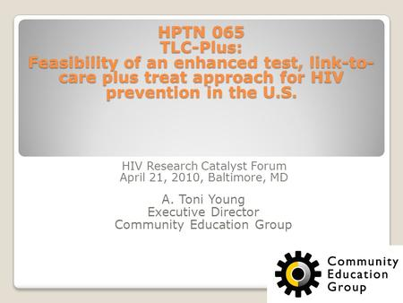 HPTN 065 TLC-Plus: Feasibility of an enhanced test, link-to- care plus treat approach for HIV prevention in the U.S. HIV Research Catalyst Forum April.