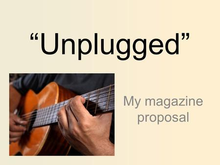 """Unplugged"" My magazine proposal. - Genre - The genre that Unplugged will be based around is acoustic music, with the main focus being upon artists performing."