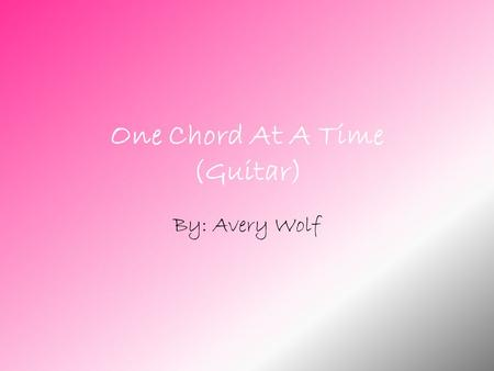 One Chord At A Time (Guitar) By: Avery Wolf September This month I learned Hot Cross Buns. I started to discuss what kind of guitar I will use, plan.