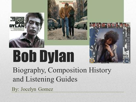 Bob Dylan Biography, Composition History and Listening Guides By: Jocelyn Gomez.