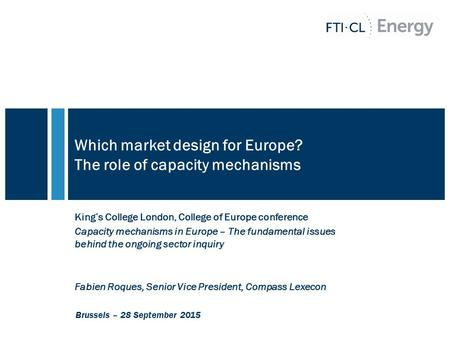 Which market design for Europe? The role of capacity mechanisms King's College London, College of Europe conference Capacity mechanisms in Europe – The.