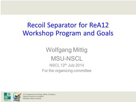 Click to edit Master title style Recoil Separator for ReA12 Workshop Program and Goals Wolfgang Mittig MSU-NSCL NSCL 12 th July 2014 For the organizing.