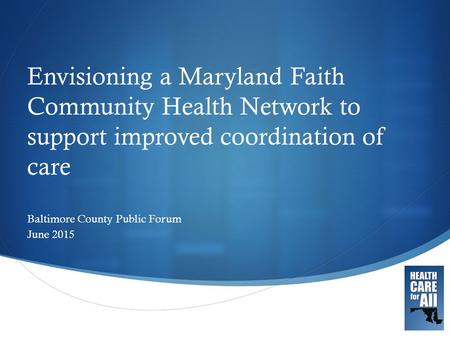  Envisioning a Maryland Faith Community Health Network to support improved coordination of care Baltimore County Public Forum June 2015.