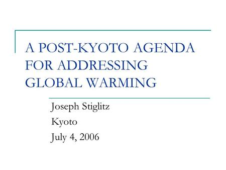 A POST-KYOTO AGENDA FOR ADDRESSING GLOBAL WARMING Joseph Stiglitz Kyoto July 4, 2006.