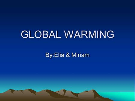 GLOBAL WARMING By:Elia & Miriam. What is Global Warming? Global warming refers to the increase in the average temperature of the Earth's near-surface.
