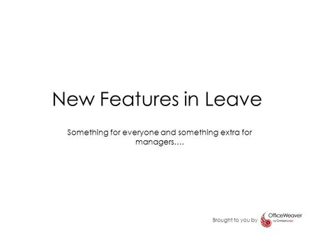 New Features in Leave Brought to you by Something for everyone and something extra for managers….