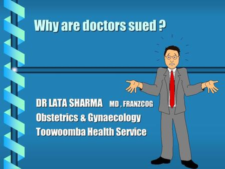 Why are doctors sued ? DR LATA SHARMA MD, FRANZCOG Obstetrics & Gynaecology Toowoomba Health Service.
