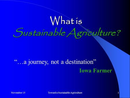 "November 15Toward a Sustainable Agriculture1 What is Sustainable Agriculture? ""…a journey, not a destination"" Iowa Farmer."