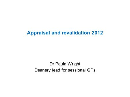 Appraisal and revalidation 2012 Dr Paula Wright Deanery lead for sessional GPs.
