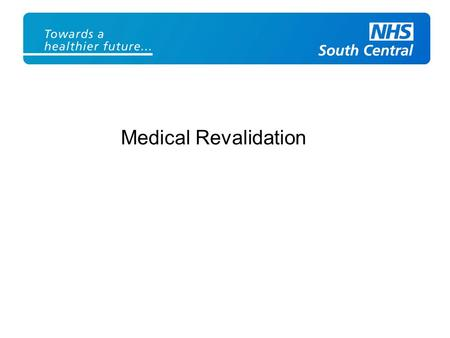 Medical Revalidation. What is revalidation? Revalidation is the process by which doctors will have to demonstrate to the GMC, normally every five years,