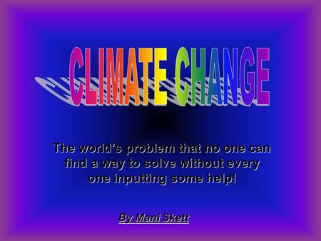 The world's problem that no one can find a way to solve without every one inputting some help! By Mani Skett.
