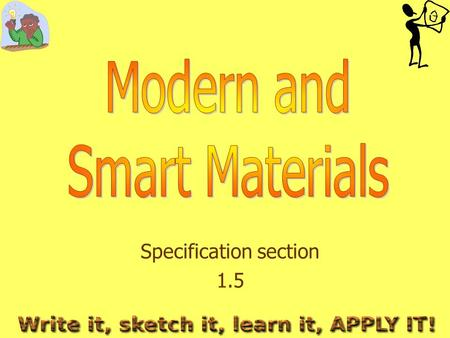 Specification section 1.5. What do you need to learn? The advantages and disadvantages of each material when manufacturing products Modern and Smart materials.