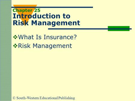 © South-Western Educational Publishing Chapter 25 Introduction to Risk Management  What Is Insurance?  Risk Management.