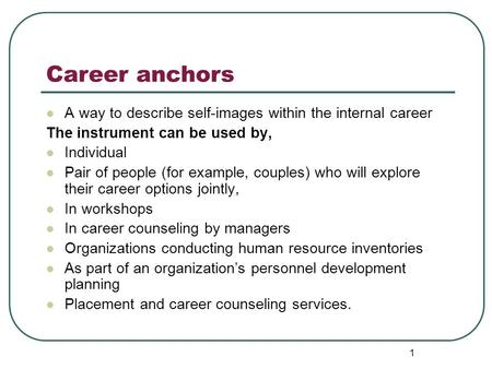 Career anchors A way to describe self-images within the internal career The instrument can be used by, Individual Pair of people (for example, couples)