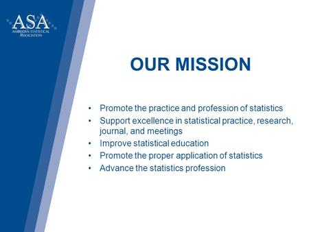 OUR MISSION Promote the practice and profession of statistics Support excellence in statistical practice, research, journal, and meetings Improve statistical.