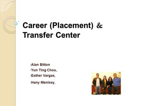 Career (Placement) & Transfer Center Alan Bitton Yun Ting Chou, Esther Vargas, Hany Menissy,