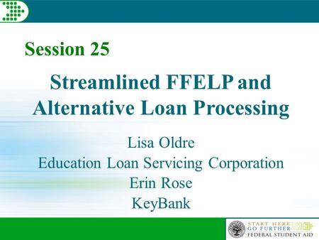 Session 25 Streamlined FFELP and Alternative Loan Processing Lisa Oldre Education Loan Servicing Corporation Erin Rose KeyBank.