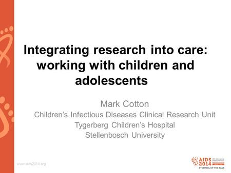 Www.aids2014.org Integrating research into care: working with children and adolescents Mark Cotton Children's Infectious Diseases Clinical Research Unit.