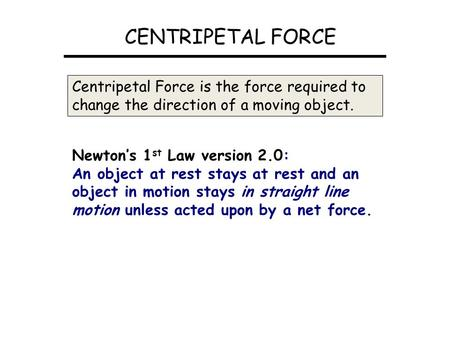 CENTRIPETAL FORCE Centripetal Force is the force required to change the direction of a moving object. Newton's 1 st Law version 2.0: An object at rest.
