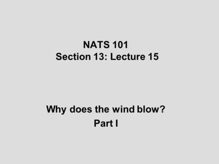NATS 101 Section 13: Lecture 15 Why does the wind blow? Part I.