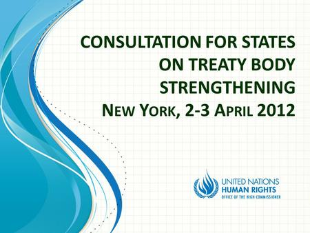 CONSULTATION FOR STATES ON TREATY BODY STRENGTHENING N EW Y ORK, 2-3 A PRIL 2012.