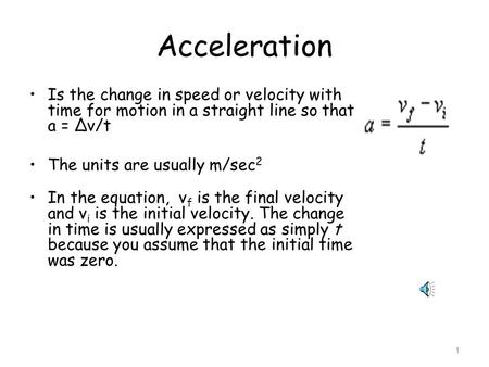1 Acceleration Is the change in speed or velocity with time for motion in a straight line so that a = ∆v/t The units are usually m/sec 2 In the equation,