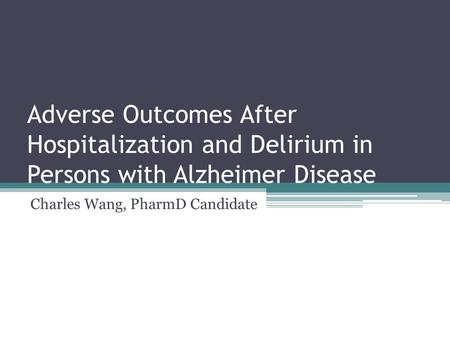 Adverse Outcomes After Hospitalization and Delirium in Persons with Alzheimer Disease Charles Wang, PharmD Candidate.
