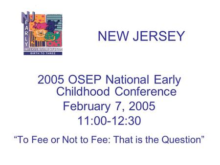 "2005 OSEP National Early Childhood Conference February 7, 2005 11:00-12:30 ""To Fee or Not to Fee: That is the Question"" NEW JERSEY."