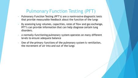 Pulmonary Function Testing (PFT) Pulmonary Function Testing (PFT's) are a noninvasive diagnostic tests that provide measurable feedback about the function.