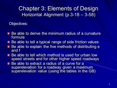 1 Chapter 3: Elements of Design Horizontal Alignment (p.3-18 – 3-58) Be able to derive the minimum radius of a curvature formula Be able to tell a typical.