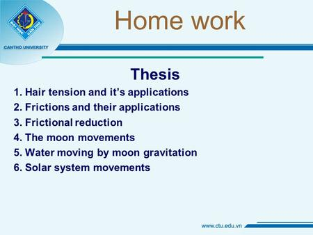 Home work Thesis 1. Hair tension and it's applications 2. Frictions and their applications 3. Frictional reduction 4. The moon movements 5. Water moving.