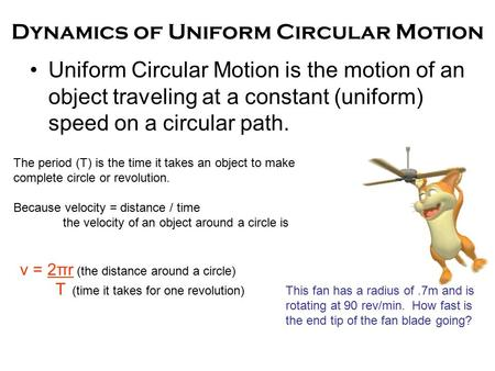 Dynamics of Uniform Circular Motion Uniform Circular Motion is the motion of an object traveling at a constant (uniform) speed on a circular path. The.