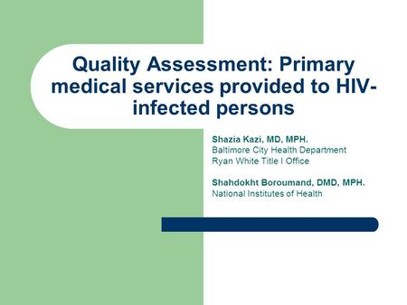 Quality Assessment: Primary medical services provided to HIV- infected persons Shazia Kazi, MD, MPH. Baltimore City Health Department Ryan White Title.