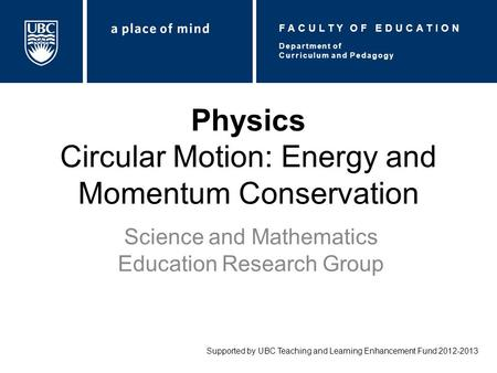 Physics Circular Motion: Energy and Momentum Conservation Science and Mathematics Education Research Group Supported by UBC Teaching and Learning Enhancement.