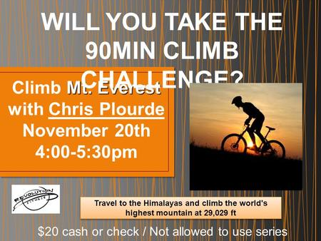 Mt. Everest Climb Mt. Everest with Chris Plourde November 20th 4:00-5:30pm WILL YOU TAKE THE 90MIN CLIMB CHALLENGE? $20 cash or check / Not allowed to.