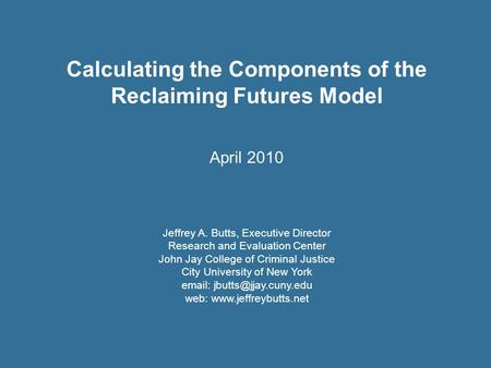 Calculating the Components of the Reclaiming Futures Model April 2010 Jeffrey A. Butts, Executive Director Research and Evaluation Center John Jay College.
