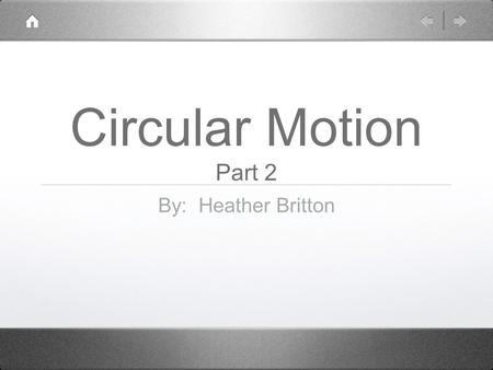 Circular Motion Part 2 By: Heather Britton. Circular Motion Part 2 According to Newton's 2nd Law, an accelerating body must have a force acting on it.