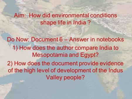 Aim: How did environmental conditions shape life in India ? Do Now: Document 6 – Answer in notebooks 1) How does the author compare India to Mesopotamia.