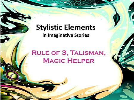 Stylistic Elements in Imaginative Stories Rule of 3, Talisman, Magic Helper.