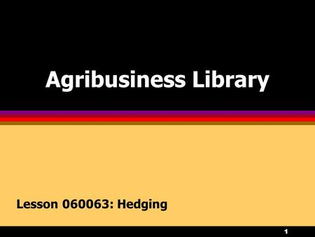 1 Agribusiness Library Lesson 060063: Hedging. 2 Objectives 1.Describe the hedging process, and examine the advantages and disadvantages of hedging. 2.Distinguish.