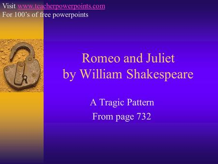 Romeo and Juliet by William Shakespeare A Tragic Pattern From page 732 Visit www.teacherpowerpoints.comwww.teacherpowerpoints.com For 100's of free powerpoints.