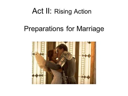 Act II: Rising Action Preparations for Marriage. Act II, Prologue Sonnet –Romeo has forgotten Rosaline –He and Juliet have fallen in love –Their families.