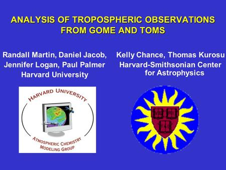 ANALYSIS OF TROPOSPHERIC OBSERVATIONS FROM GOME AND TOMS Randall Martin, Daniel Jacob, Jennifer Logan, Paul Palmer Harvard University Kelly Chance, Thomas.