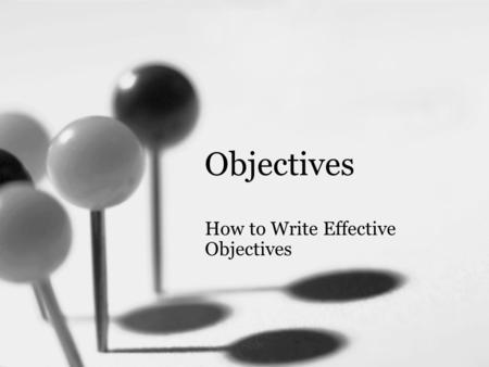Objectives How to Write Effective Objectives. Objective Upon completion of this presentation, you will be able to: –write effective objectives.