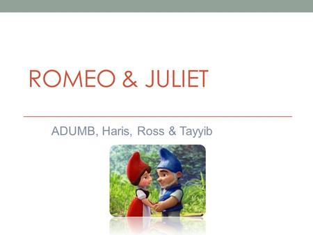 ROMEO & JULIET ADUMB, Haris, Ross & Tayyib Question Choose a play whose theme is made clear early in the action. Show how the dramatist introduces the.