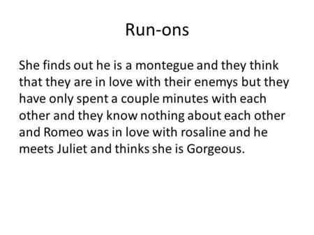 Run-ons She finds out he is a montegue and they think that they are in love with their enemys but they have only spent a couple minutes with each other.
