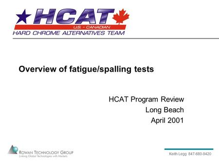 Keith Legg 847-680-9420 Overview of fatigue/spalling tests HCAT Program Review Long Beach April 2001.