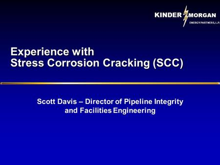 KINDER MORGAN ENERGY PARTNERS, L.P. Experience with Stress Corrosion Cracking (SCC) Scott Davis – Director of Pipeline Integrity and Facilities Engineering.