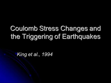 Coulomb Stress Changes and the Triggering of Earthquakes King et al., 1994.