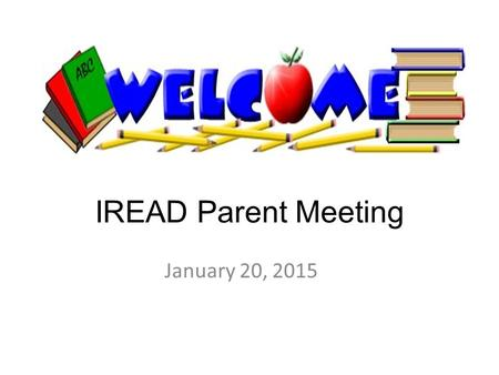 IREAD Parent Meeting January 20, 2015. IREAD Test March 16 – 18.
